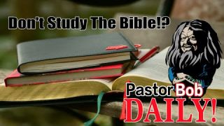 Don't Study The Bible!?
