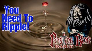 """You Need To Ripple! Pastor Bob DAILY!"