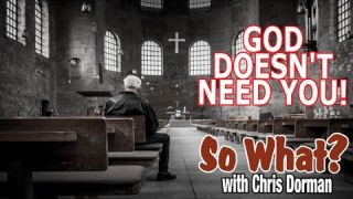 """""""God Doesn't NEED You"""" So What? w/ Chris Dorman"""