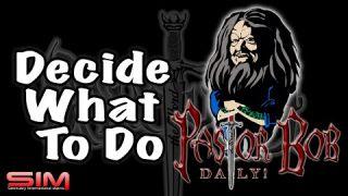 """""""Decide What To Do"""" Pastor Bob DAILY!"""