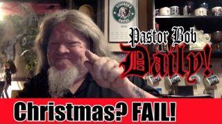"""Christmas? FAIL!"" Pastor Bob DAILY!"