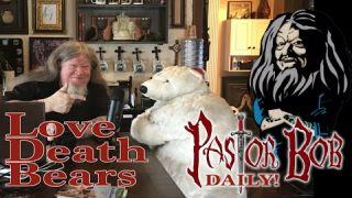 """Love, Death, & Bears"" Pastor Bob DAILY!"