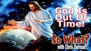 """""""God is Out of TIME!"""" So What? w/Chris Dorman"""